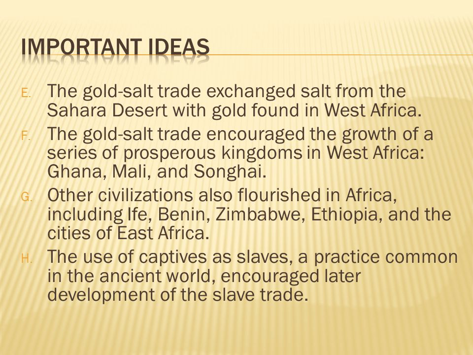 Important Ideas The gold-salt trade exchanged salt from the Sahara Desert with gold found in West Africa.