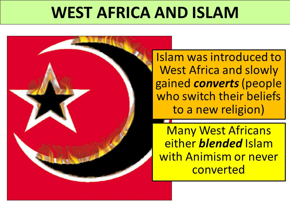 WEST AFRICA AND ISLAM Islam was introduced to West Africa and slowly gained converts (people who switch their beliefs to a new religion)