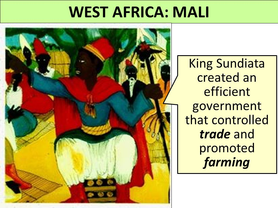 WEST AFRICA: MALI King Sundiata created an efficient government that controlled trade and promoted farming.