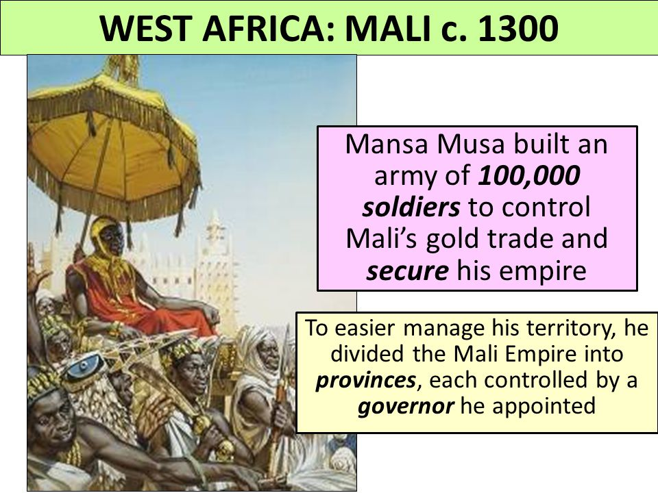 WEST AFRICA: MALI c. 1300 Mansa Musa built an army of 100,000 soldiers to control Mali's gold trade and secure his empire.
