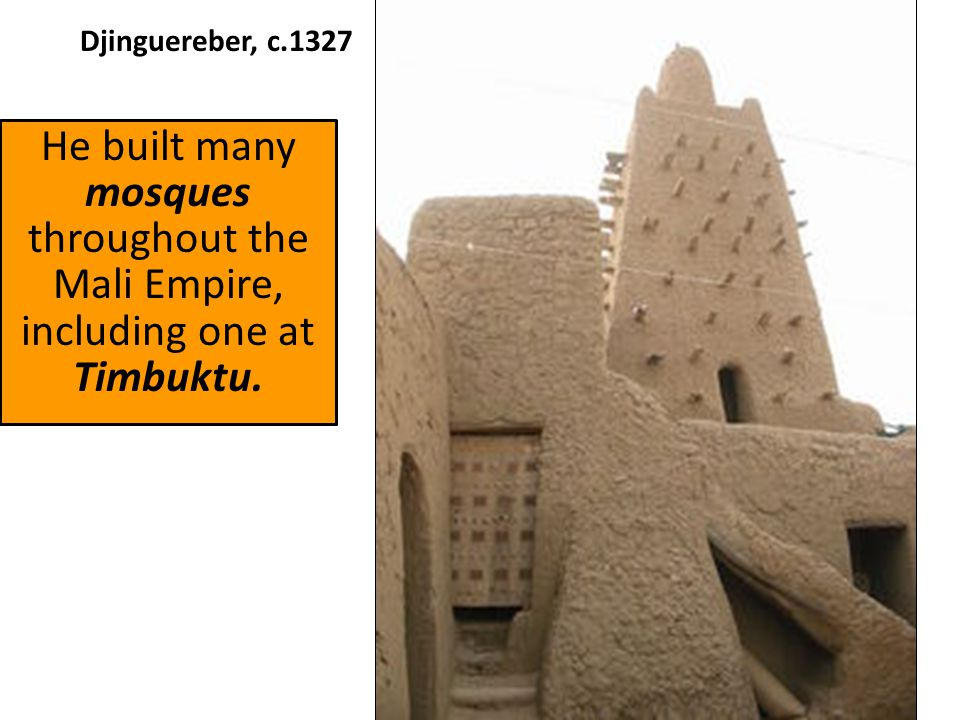 Djinguereber, c.1327 He built many mosques throughout the Mali Empire, including one at Timbuktu.