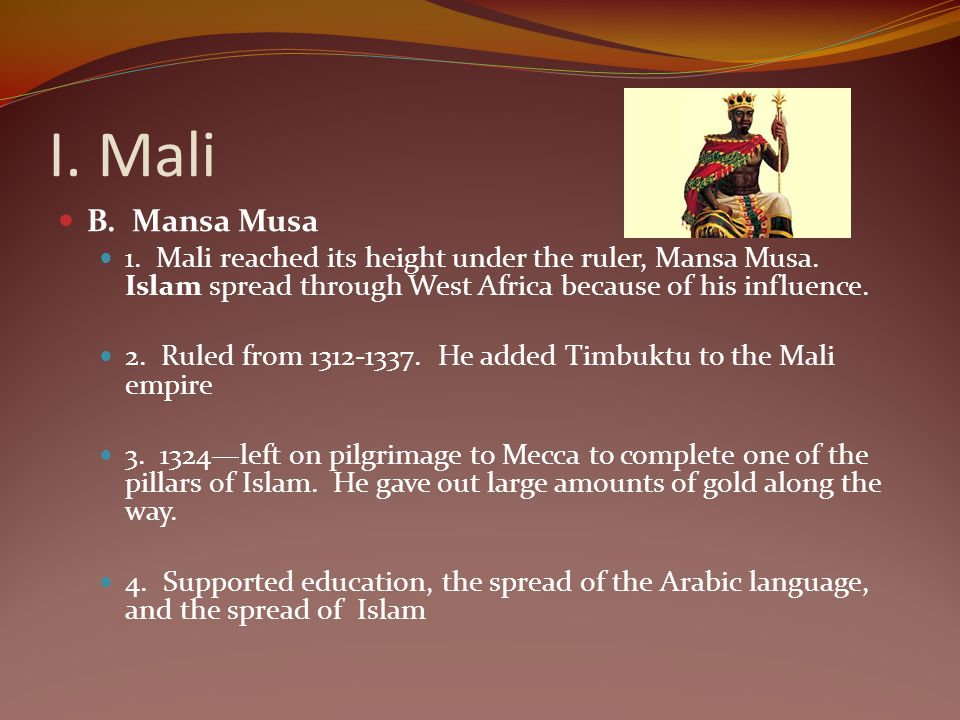 I. Mali B. Mansa Musa. 1. Mali reached its height under the ruler, Mansa Musa. Islam spread through West Africa because of his influence.