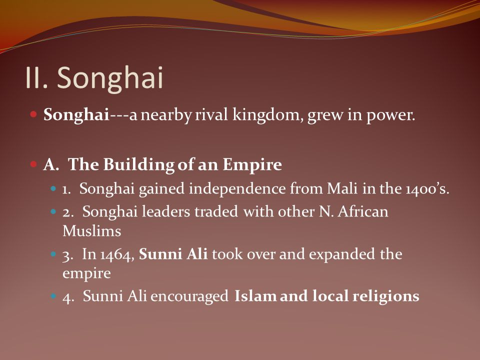 II. Songhai Songhai---a nearby rival kingdom, grew in power.