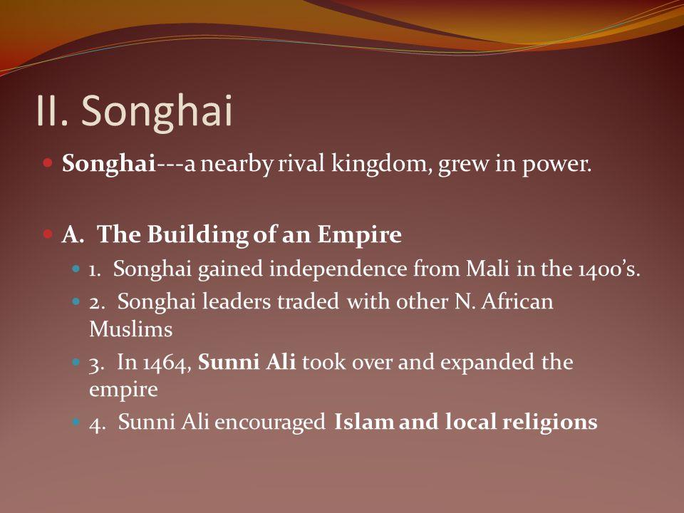 II. Songhai Songhai---a nearby rival kingdom, grew in power.
