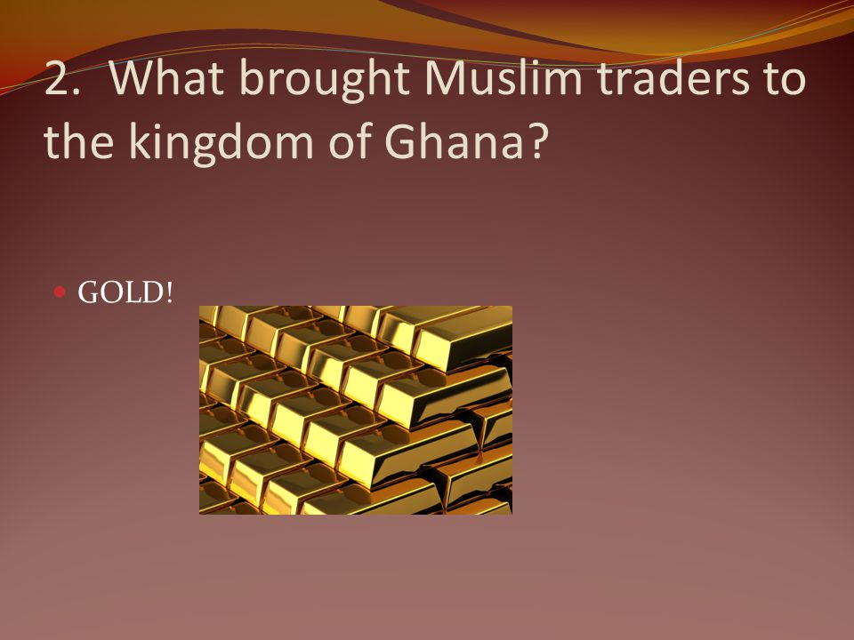 2. What brought Muslim traders to the kingdom of Ghana