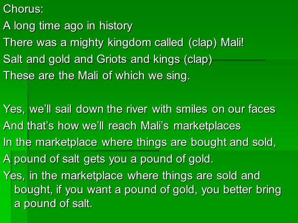 Chorus: A long time ago in history. There was a mighty kingdom called (clap) Mali! Salt and gold and Griots and kings (clap)