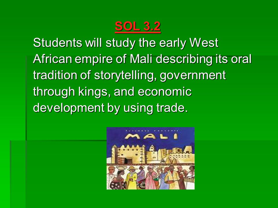 SOL 3.2 Students will study the early West. African empire of Mali describing its oral. tradition of storytelling, government.