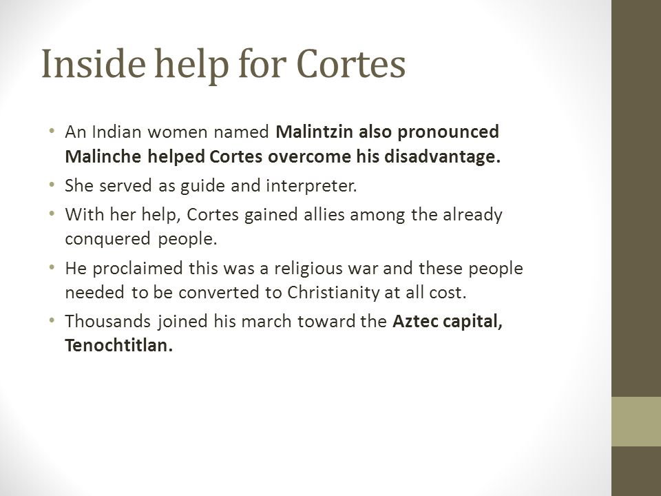 Inside help for Cortes An Indian women named Malintzin also pronounced Malinche helped Cortes overcome his disadvantage.