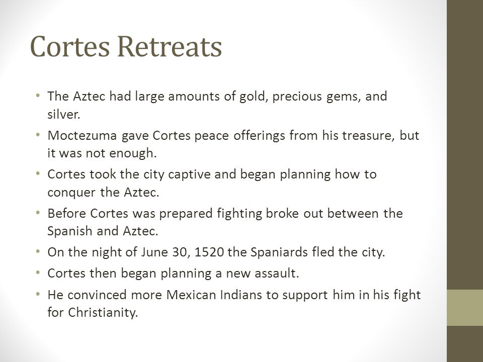 Cortes Retreats The Aztec had large amounts of gold, precious gems, and silver.