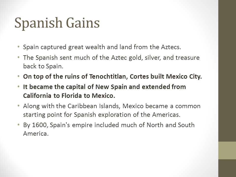Spanish Gains Spain captured great wealth and land from the Aztecs.
