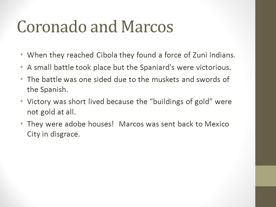 Coronado and Marcos When they reached Cibola they found a force of Zuni Indians. A small battle took place but the Spaniard s were victorious.