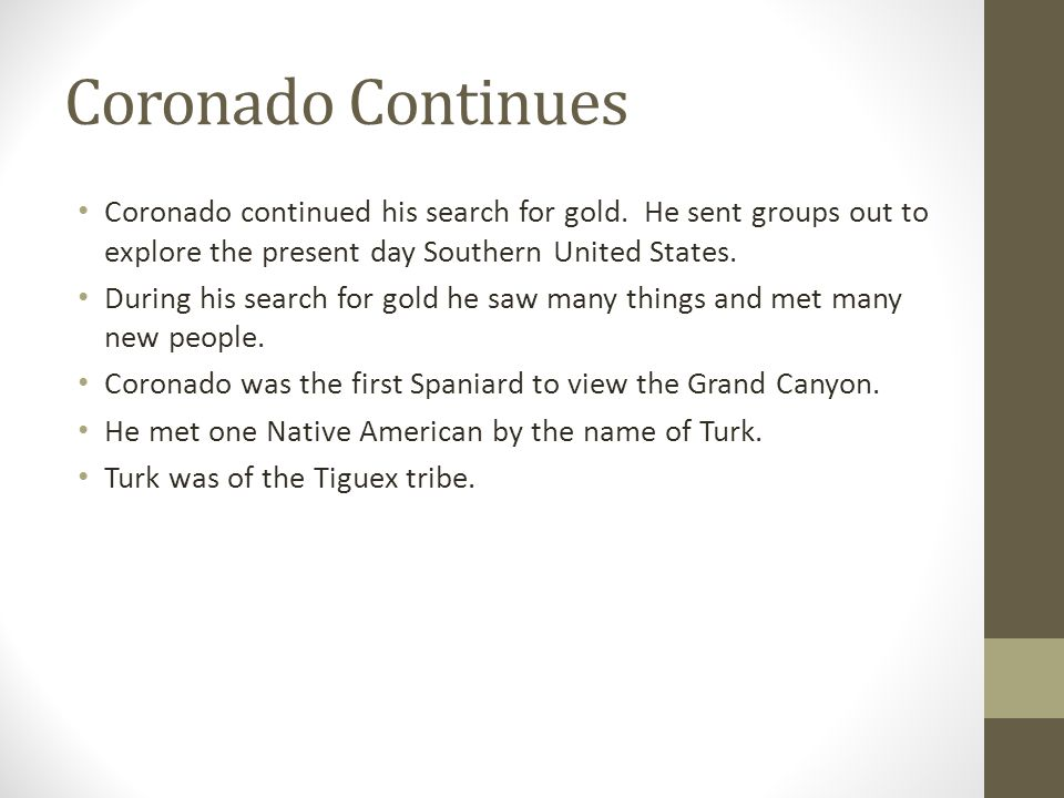 Coronado Continues Coronado continued his search for gold. He sent groups out to explore the present day Southern United States.