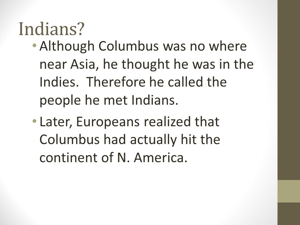 Indians Although Columbus was no where near Asia, he thought he was in the Indies. Therefore he called the people he met Indians.
