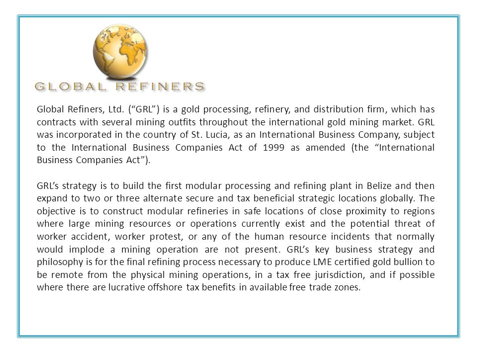 Global Refiners, Ltd. ( GRL ) is a gold processing, refinery, and distribution firm, which has contracts with several mining outfits throughout the international gold mining market. GRL was incorporated in the country of St. Lucia, as an International Business Company, subject to the International Business Companies Act of 1999 as amended (the International Business Companies Act ).