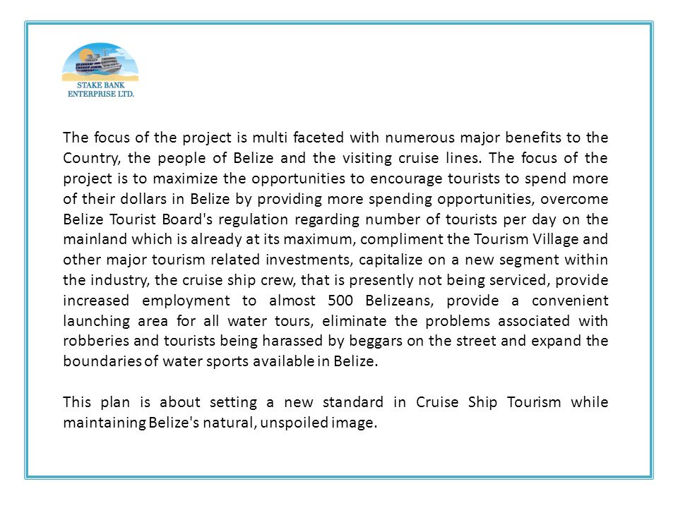 The focus of the project is multi faceted with numerous major benefits to the Country, the people of Belize and the visiting cruise lines. The focus of the project is to maximize the opportunities to encourage tourists to spend more of their dollars in Belize by providing more spending opportunities, overcome Belize Tourist Board s regulation regarding number of tourists per day on the mainland which is already at its maximum, compliment the Tourism Village and other major tourism related investments, capitalize on a new segment within the industry, the cruise ship crew, that is presently not being serviced, provide increased employment to almost 500 Belizeans, provide a convenient launching area for all water tours, eliminate the problems associated with robberies and tourists being harassed by beggars on the street and expand the boundaries of water sports available in Belize.