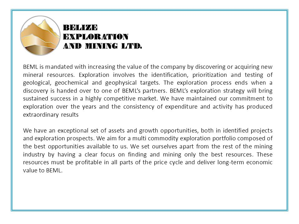 BEML is mandated with increasing the value of the company by discovering or acquiring new mineral resources. Exploration involves the identification, prioritization and testing of geological, geochemical and geophysical targets. The exploration process ends when a discovery is handed over to one of BEML's partners. BEML's exploration strategy will bring sustained success in a highly competitive market. We have maintained our commitment to exploration over the years and the consistency of expenditure and activity has produced extraordinary results