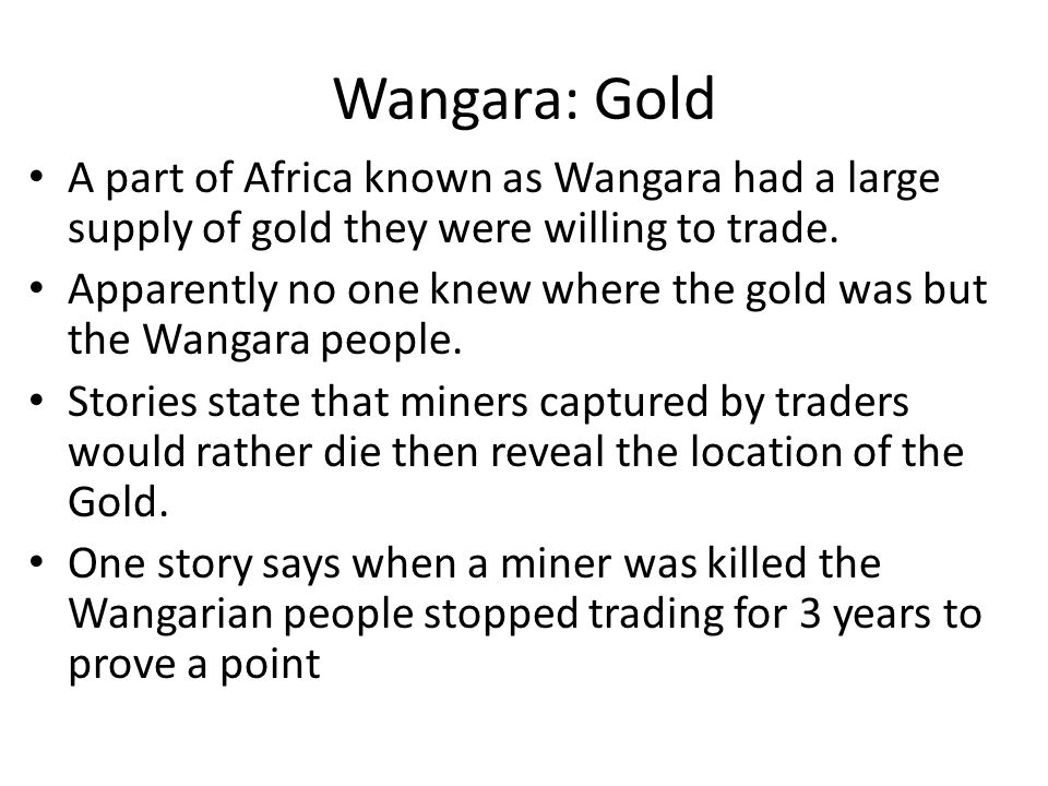 Wangara: Gold A part of Africa known as Wangara had a large supply of gold they were willing to trade.