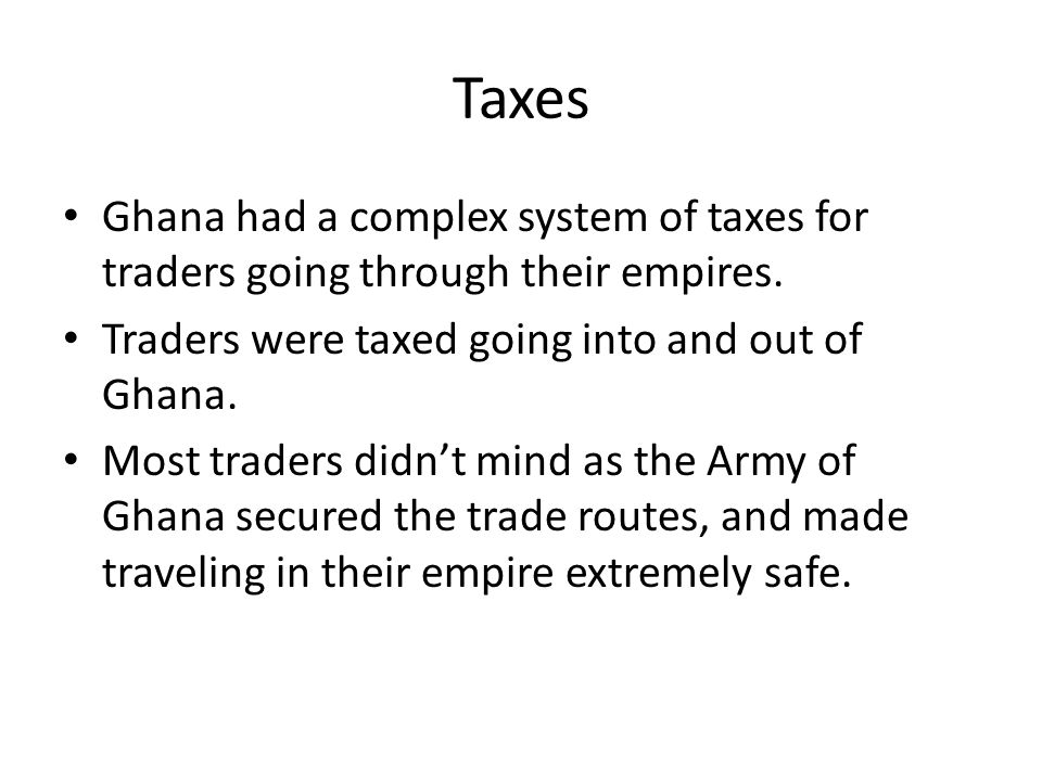 Taxes Ghana had a complex system of taxes for traders going through their empires. Traders were taxed going into and out of Ghana.