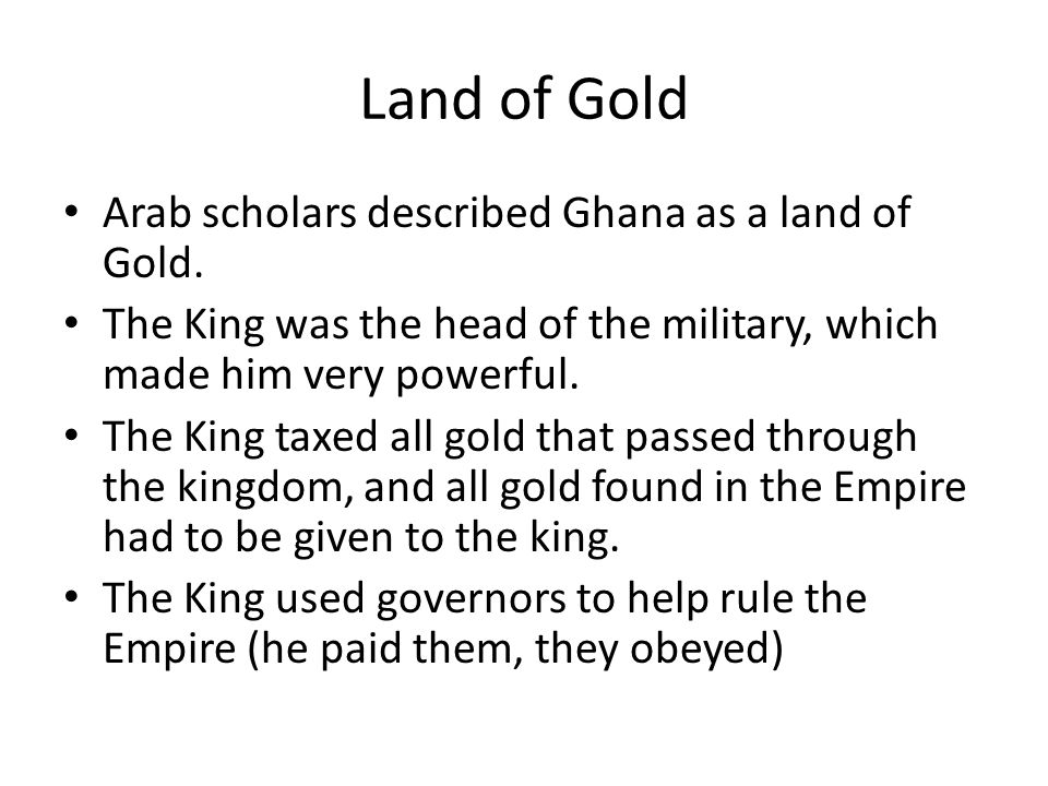 Land of Gold Arab scholars described Ghana as a land of Gold.
