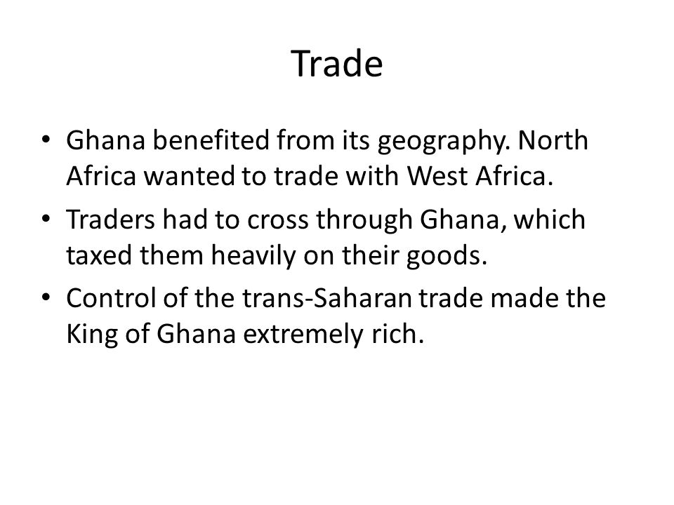 Trade Ghana benefited from its geography. North Africa wanted to trade with West Africa.