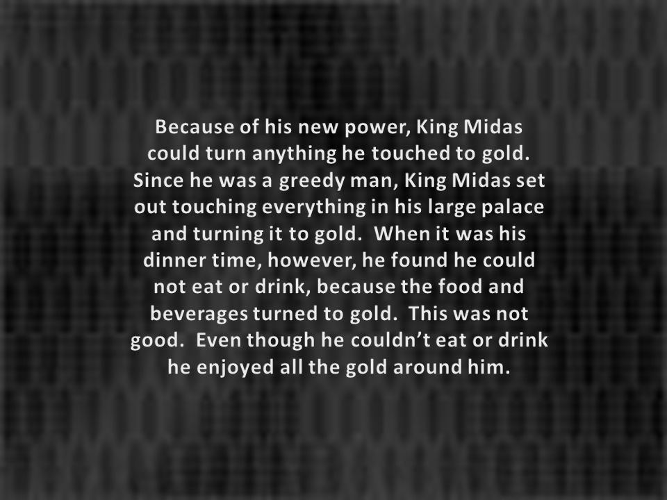 Because of his new power, King Midas could turn anything he touched to gold.
