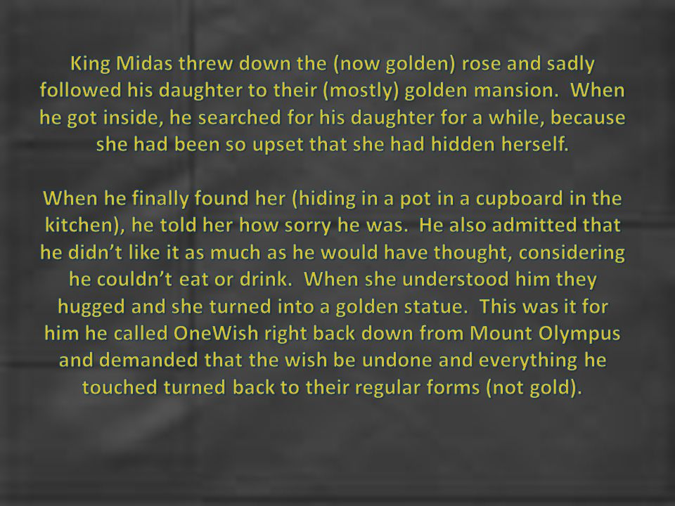 King Midas threw down the (now golden) rose and sadly followed his daughter to their (mostly) golden mansion. When he got inside, he searched for his daughter for a while, because she had been so upset that she had hidden herself.