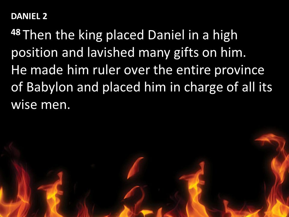 DANIEL 2 48 Then the king placed Daniel in a high position and lavished many gifts on him. He made him ruler over the entire province.