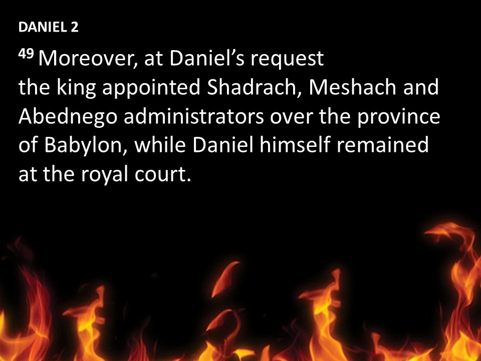 DANIEL 2 49 Moreover, at Daniel's request. the king appointed Shadrach, Meshach and. Abednego administrators over the province.