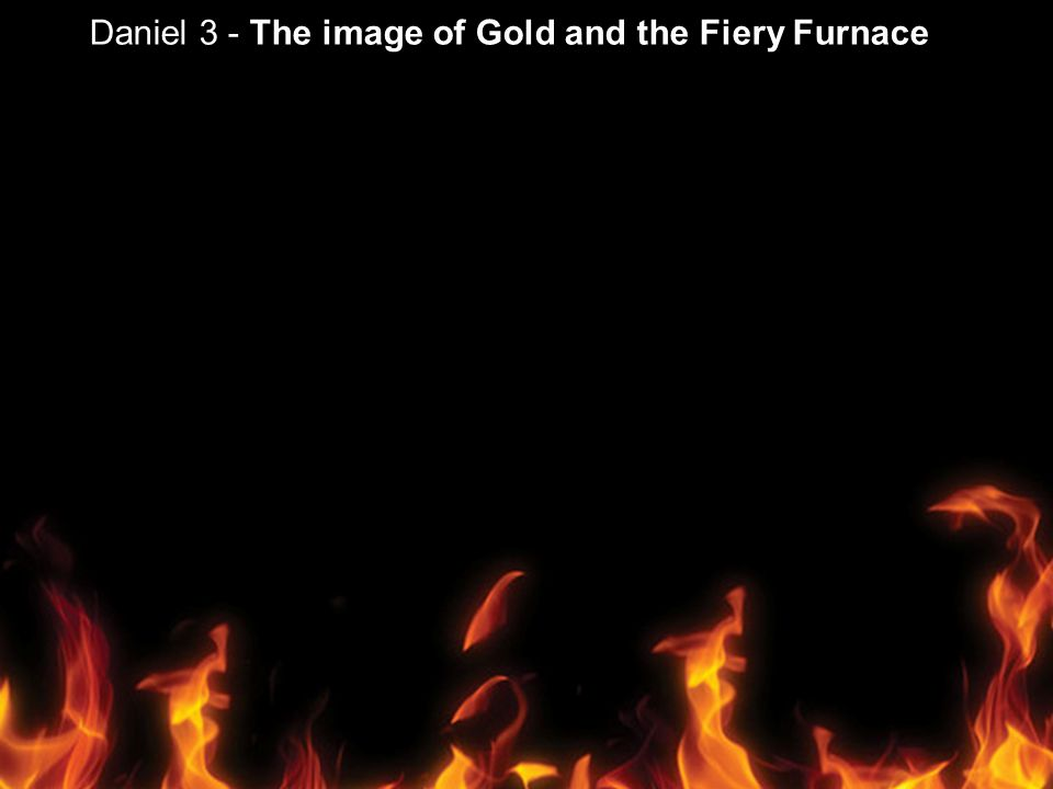 Daniel 3 - The image of Gold and the Fiery Furnace
