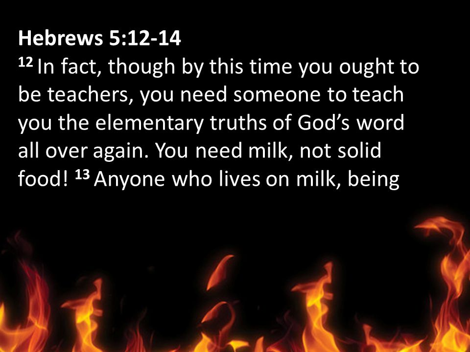Hebrews 5:12-14 12 In fact, though by this time you ought to. be teachers, you need someone to teach.