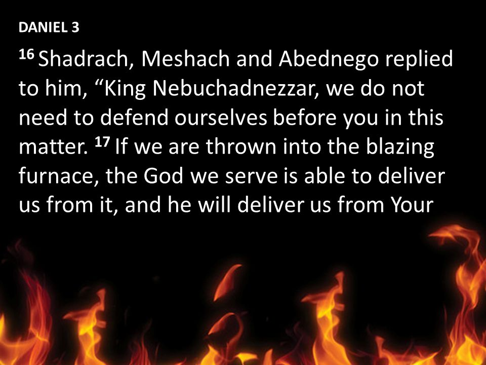 DANIEL 3 16 Shadrach, Meshach and Abednego replied. to him, King Nebuchadnezzar, we do not. need to defend ourselves before you in this.