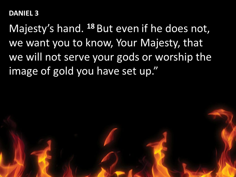 DANIEL 3 Majesty's hand. 18 But even if he does not, we want you to know, Your Majesty, that. we will not serve your gods or worship the.