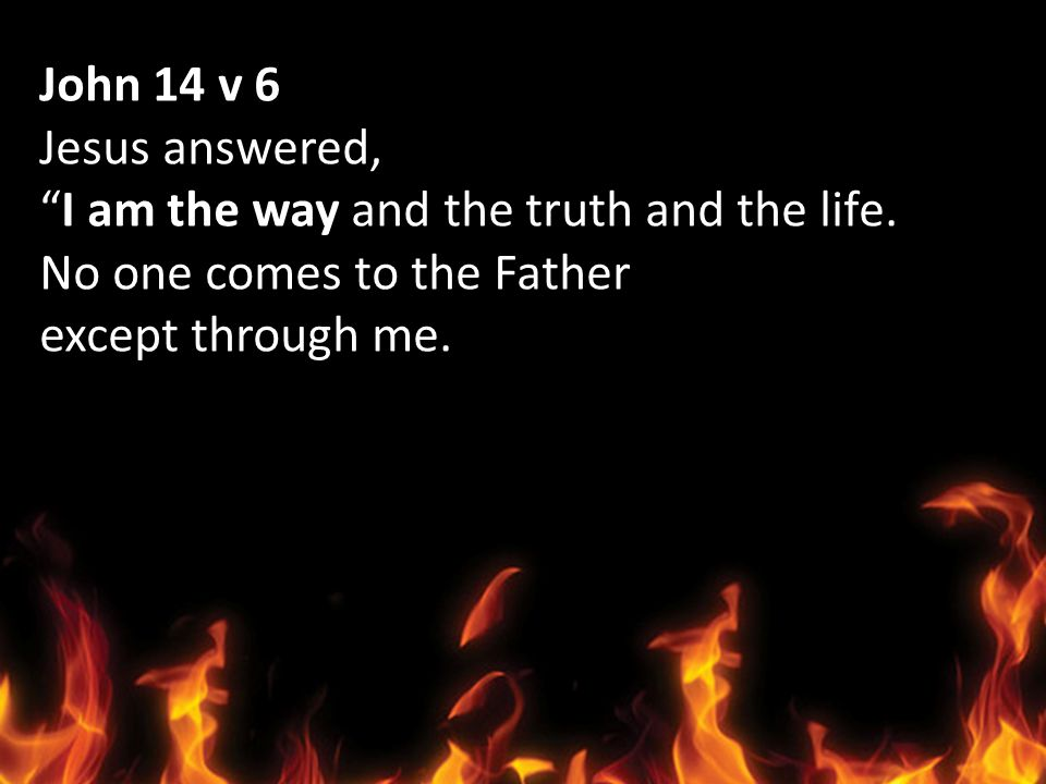 John 14 v 6 Jesus answered, I am the way and the truth and the life. No one comes to the Father.
