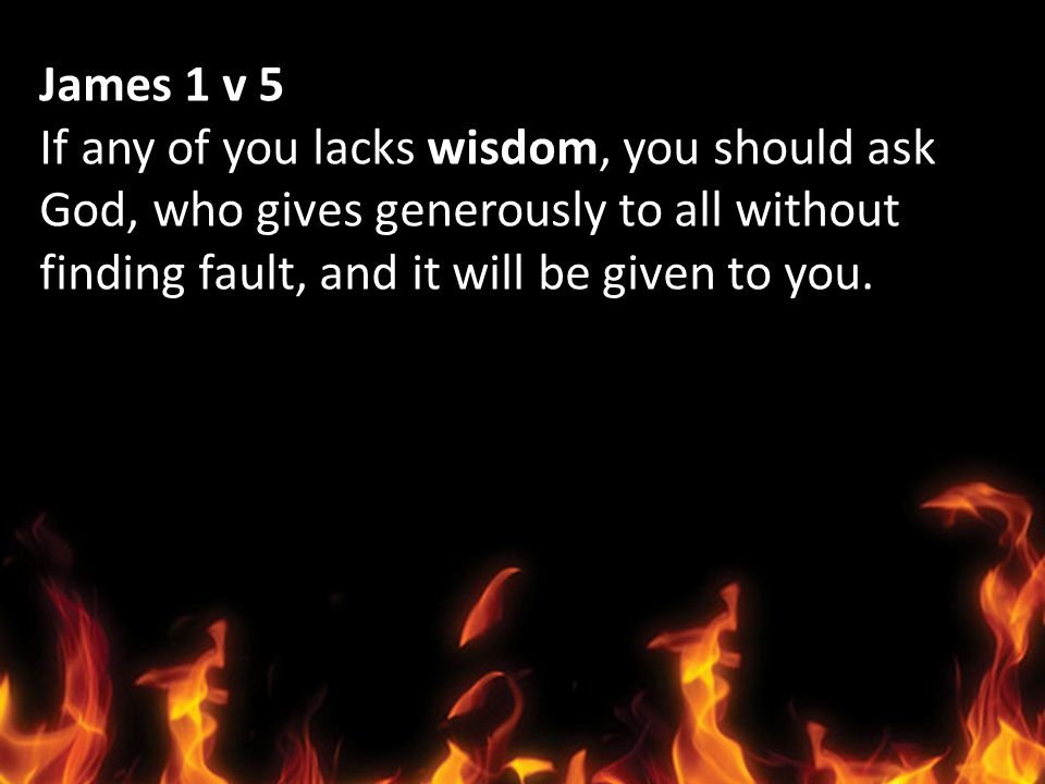 James 1 v 5 If any of you lacks wisdom, you should ask.