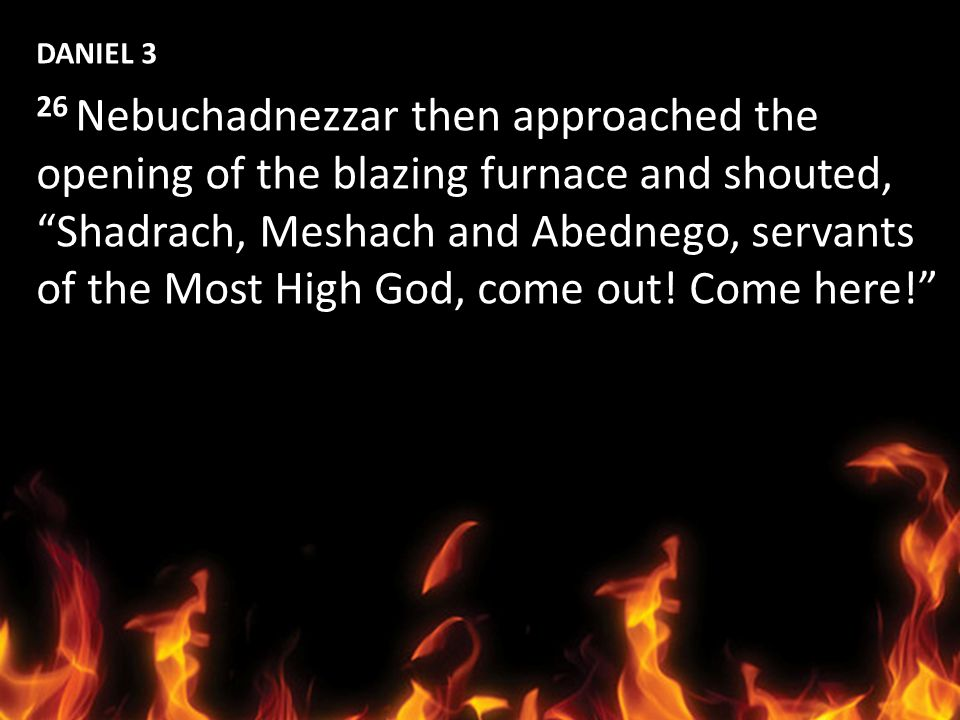 DANIEL 3 26 Nebuchadnezzar then approached the. opening of the blazing furnace and shouted, Shadrach, Meshach and Abednego, servants.