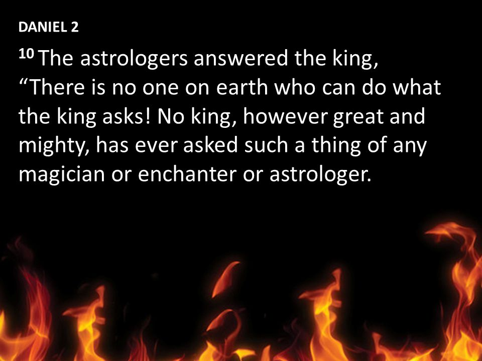 DANIEL 2 10 The astrologers answered the king, There is no one on earth who can do what. the king asks! No king, however great and.