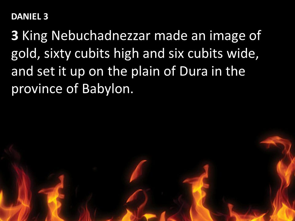 DANIEL 3 3 King Nebuchadnezzar made an image of. gold, sixty cubits high and six cubits wide, and set it up on the plain of Dura in the.