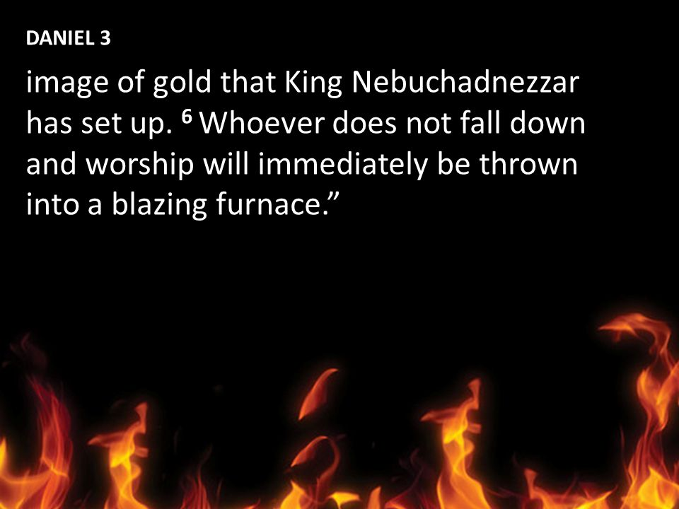 DANIEL 3 image of gold that King Nebuchadnezzar. has set up. 6 Whoever does not fall down. and worship will immediately be thrown.