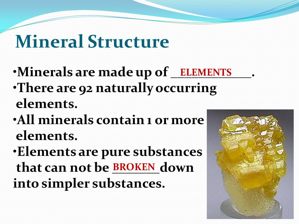Mineral Structure Minerals are made up of ____________.