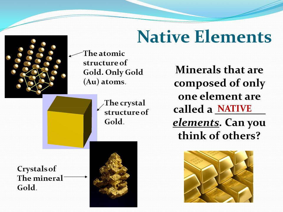 Native Elements Minerals that are composed of only one element are called a _________ elements. Can you think of others
