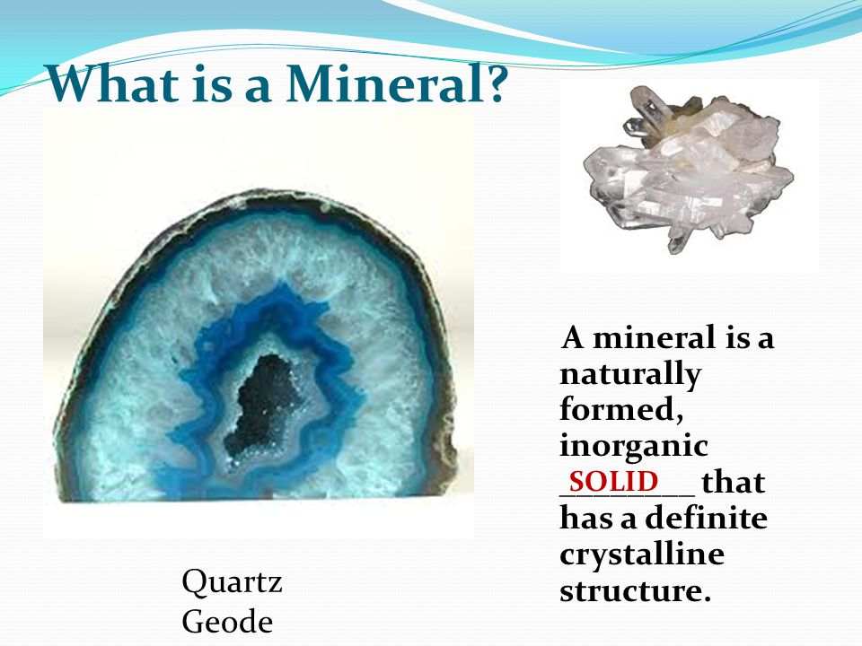 What is a Mineral A mineral is a naturally formed, inorganic ________ that has a definite crystalline structure.
