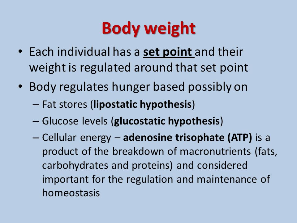 Body weight Each individual has a set point and their weight is regulated around that set point. Body regulates hunger based possibly on.