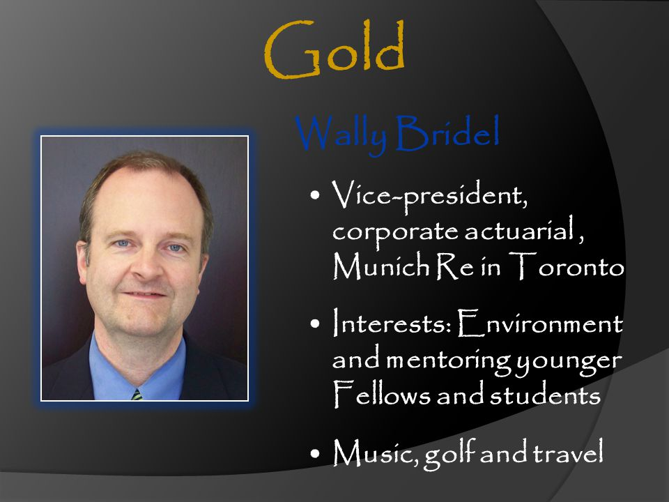 Gold Wally Bridel. Vice-president, corporate actuarial , Munich Re in Toronto. Interests: Environment and mentoring younger Fellows and students.