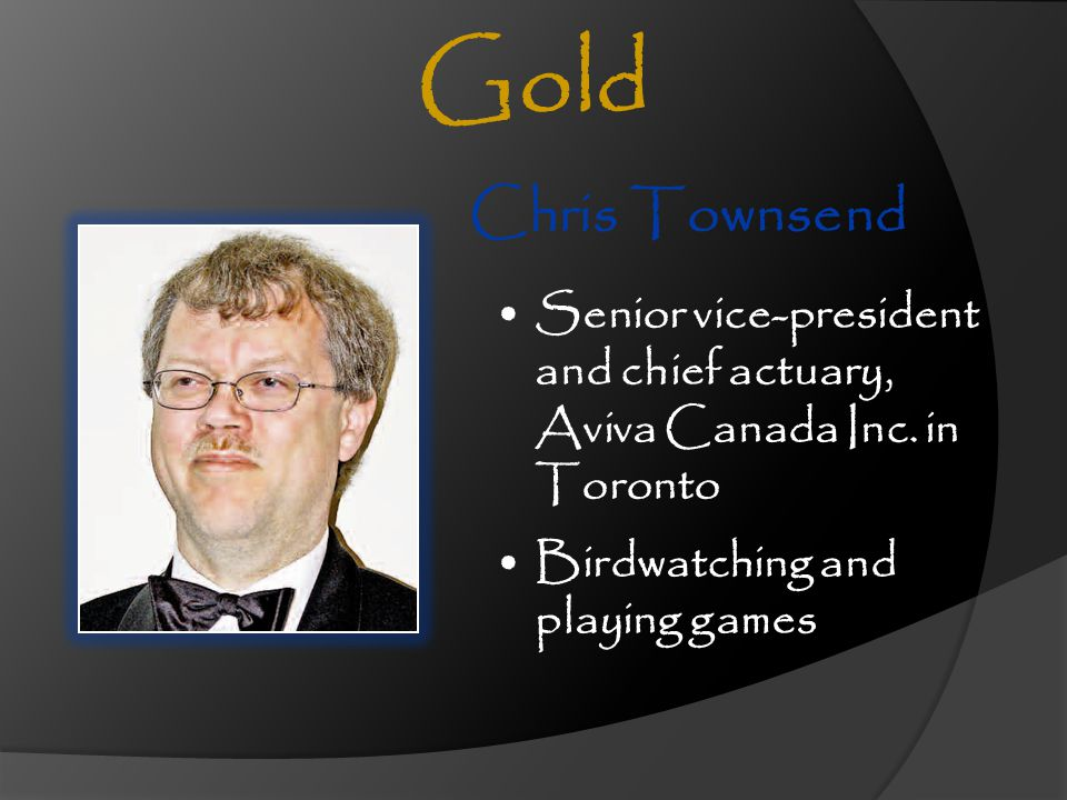 Gold Chris Townsend. Senior vice-president and chief actuary, Aviva Canada Inc. in Toronto.