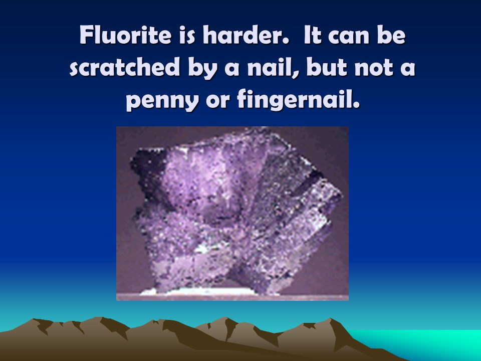 Fluorite is harder. It can be scratched by a nail, but not a penny or fingernail.