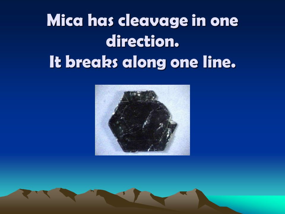Mica has cleavage in one direction. It breaks along one line.
