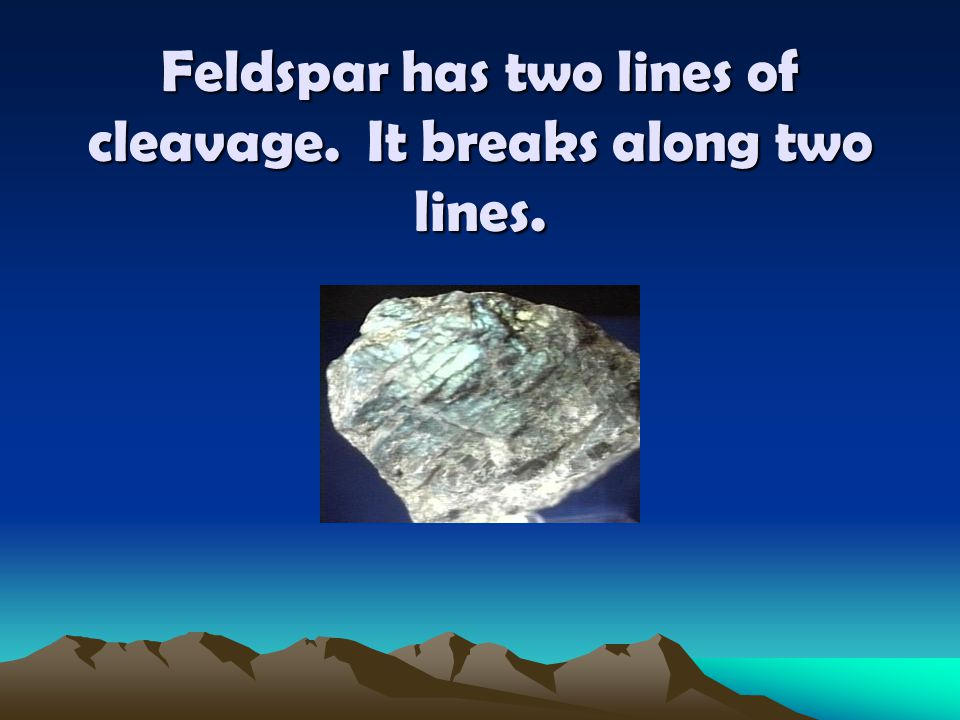 Feldspar has two lines of cleavage. It breaks along two lines.
