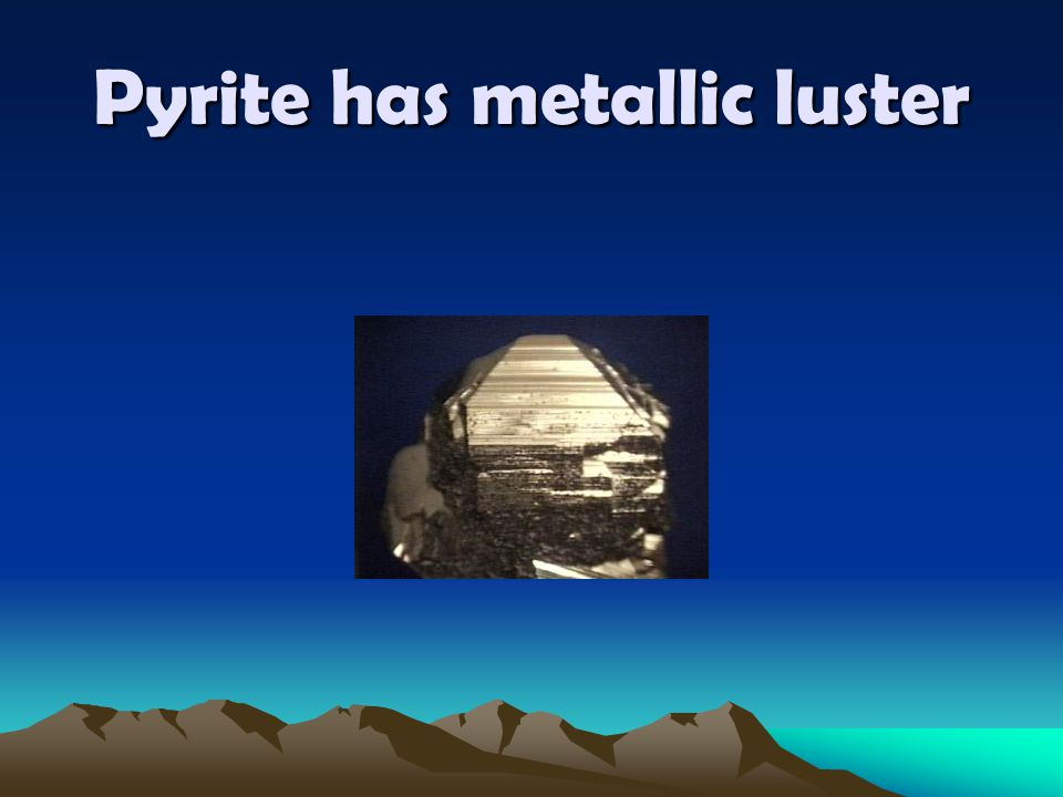 Pyrite has metallic luster