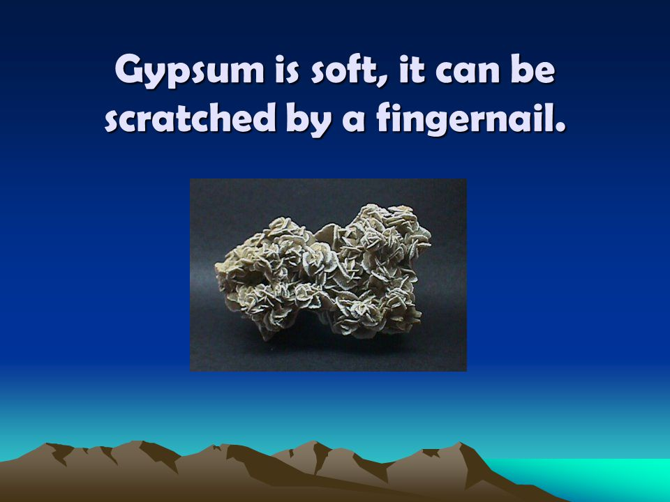 Gypsum is soft, it can be scratched by a fingernail.