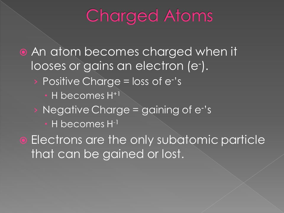 Charged Atoms An atom becomes charged when it looses or gains an electron (e-). Positive Charge = loss of e-'s.